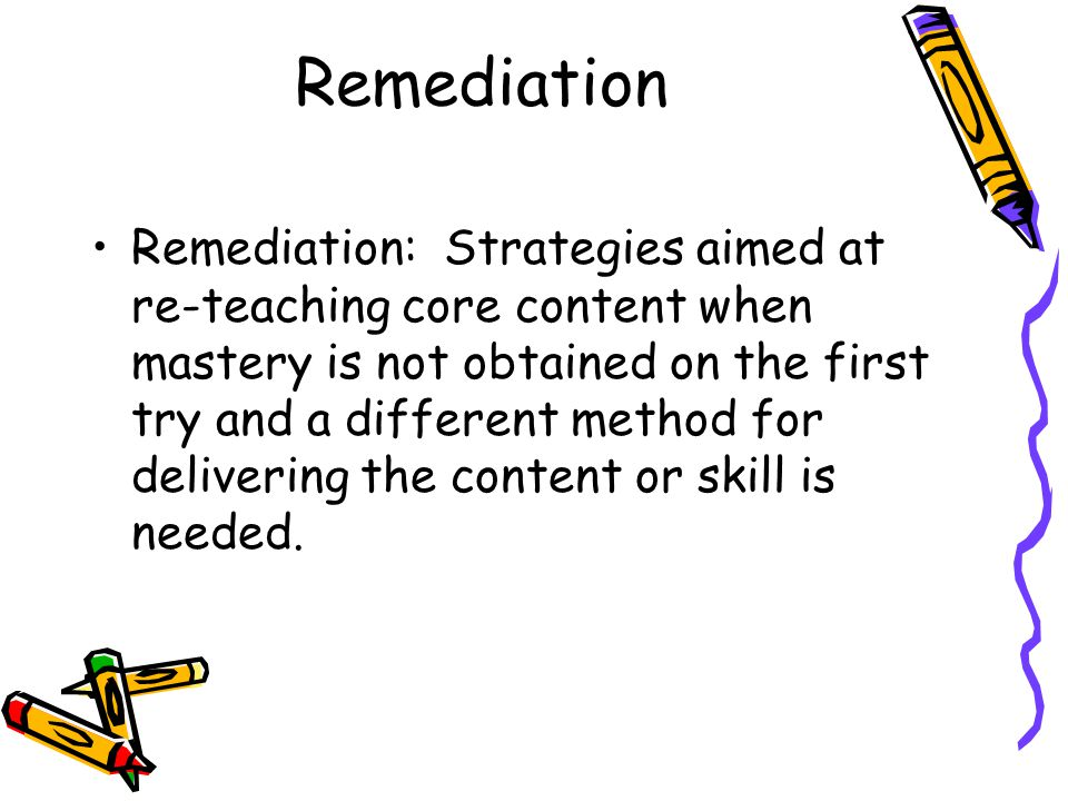 Remediation Remediation: Strategies aimed at re-teaching core content when mastery is not obtained on the first try and a different method for delivering the content or skill is needed.