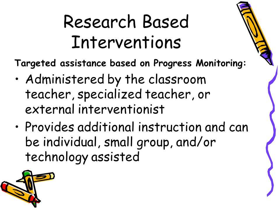 Research Based Interventions Targeted assistance based on Progress Monitoring: Administered by the classroom teacher, specialized teacher, or external interventionist Provides additional instruction and can be individual, small group, and/or technology assisted
