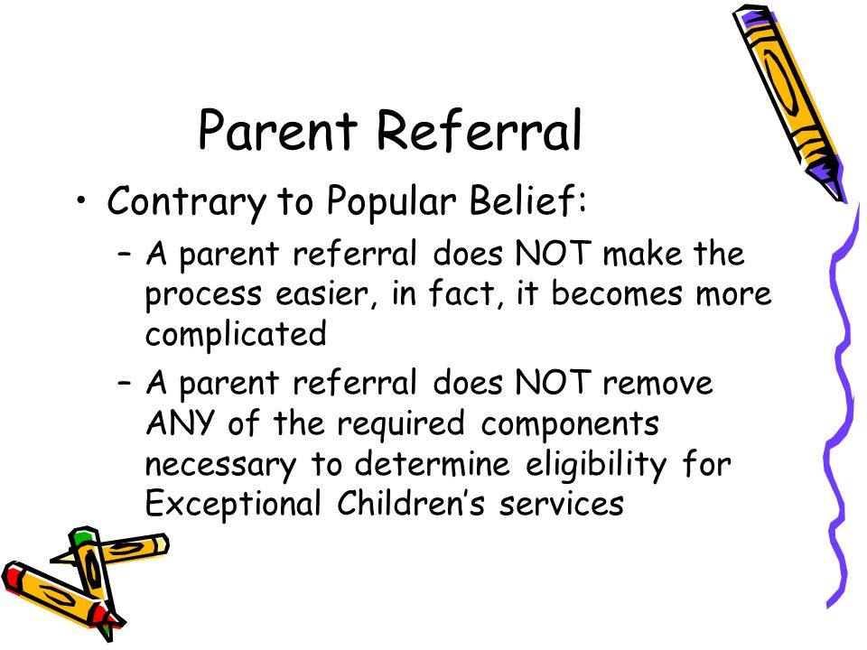 Parent Referral Contrary to Popular Belief: –A parent referral does NOT make the process easier, in fact, it becomes more complicated –A parent referral does NOT remove ANY of the required components necessary to determine eligibility for Exceptional Children's services