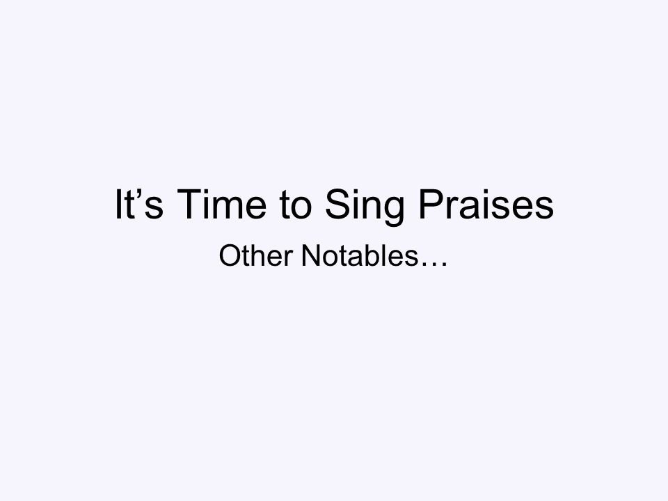 It's Time to Sing Praises Other Notables…