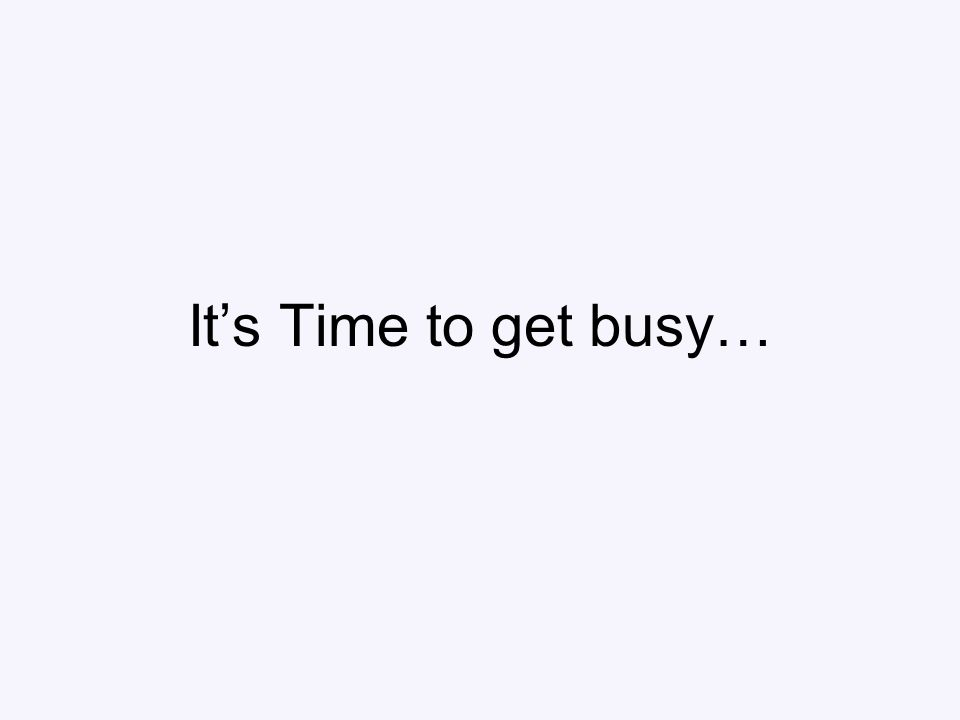 It's Time to get busy…