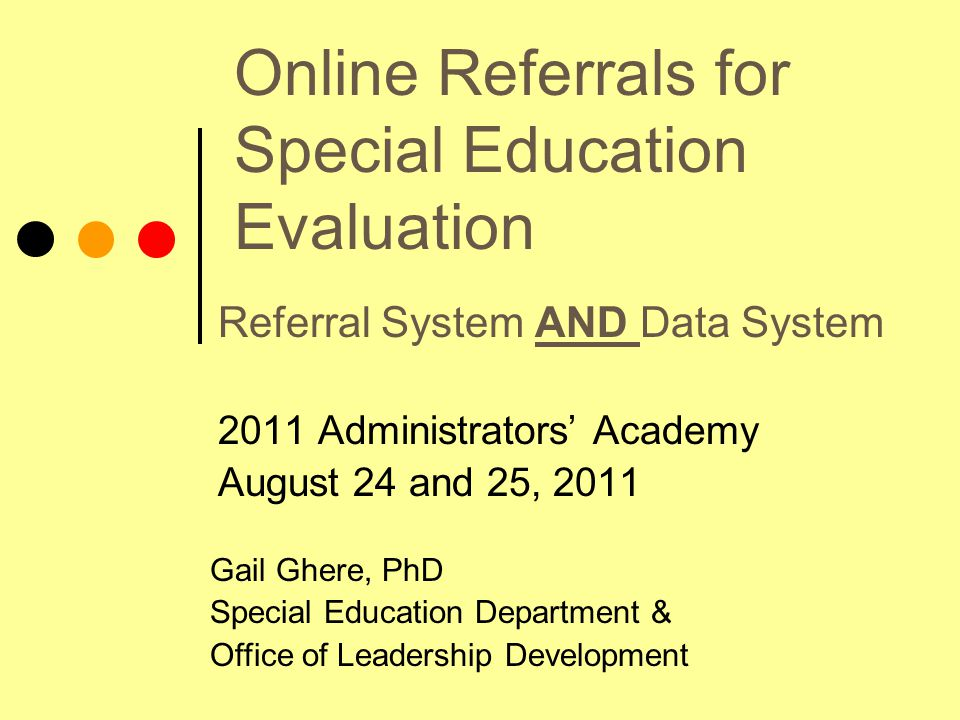 Online Referrals for Special Education Evaluation Referral System AND Data System 2011 Administrators' Academy August 24 and 25, 2011 Gail Ghere, PhD