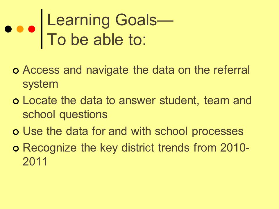 Learning Goals— To be able to: Access and navigate the data on the referral system Locate the data to answer student, team and school questions Use the data for and with school processes Recognize the key district trends from 2010- 2011