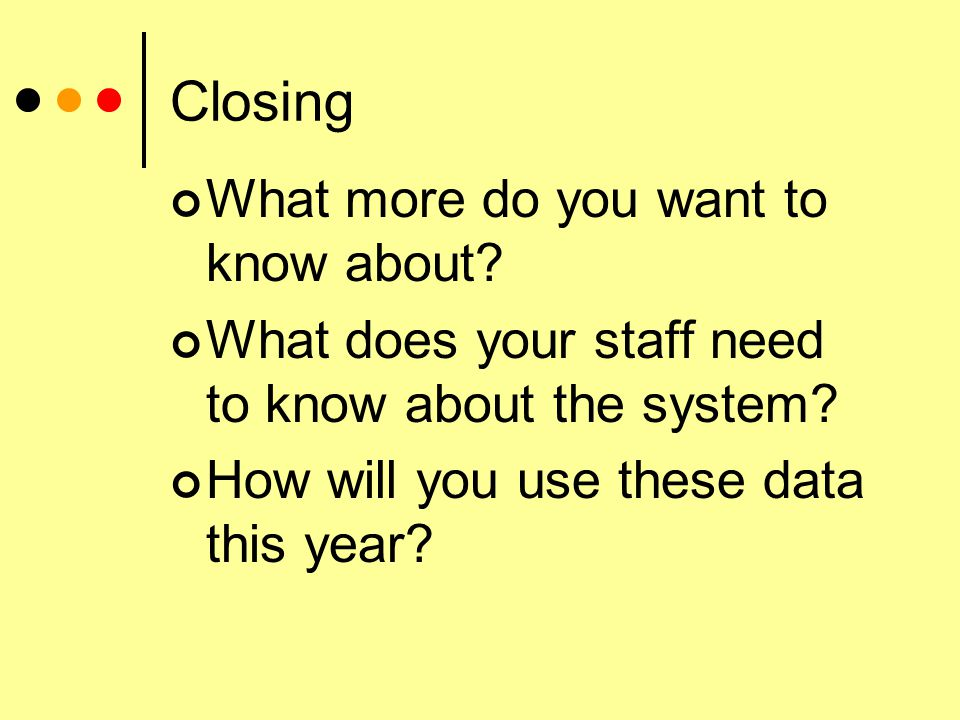 Closing What more do you want to know about. What does your staff need to know about the system.
