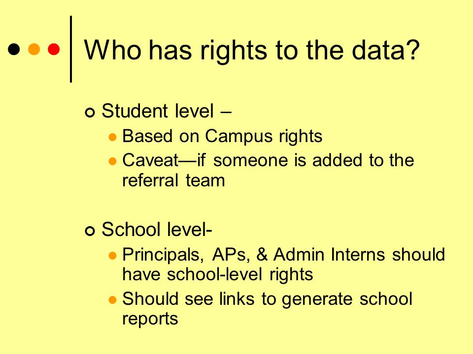 Who has rights to the data? Student level – Based on Campus rights Caveat—if someone is added to the referral team School level- Principals, APs, & Ad