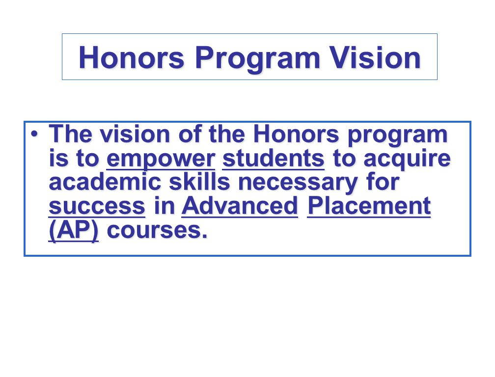 Honors Program Vision The vision of the Honors program is to empower students to acquire academic skills necessary for success in Advanced Placement (