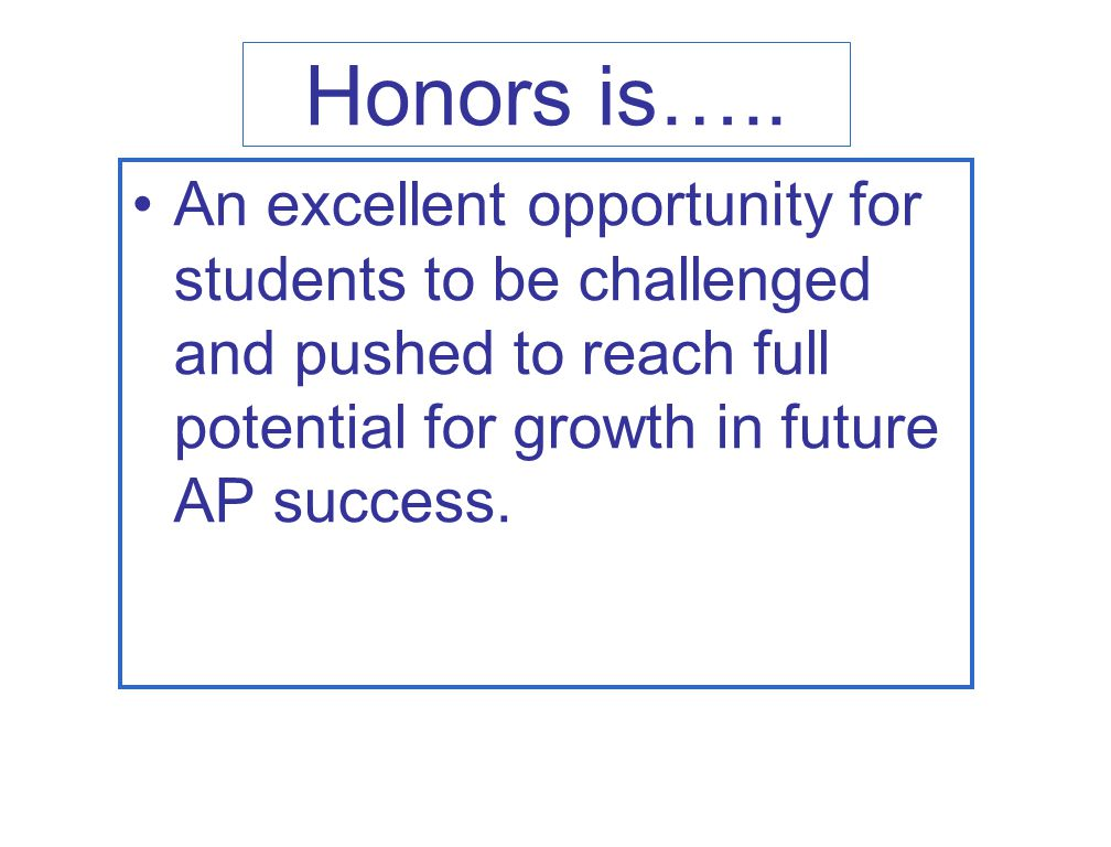 Honors is….. An excellent opportunity for students to be challenged and pushed to reach full potential for growth in future AP success.