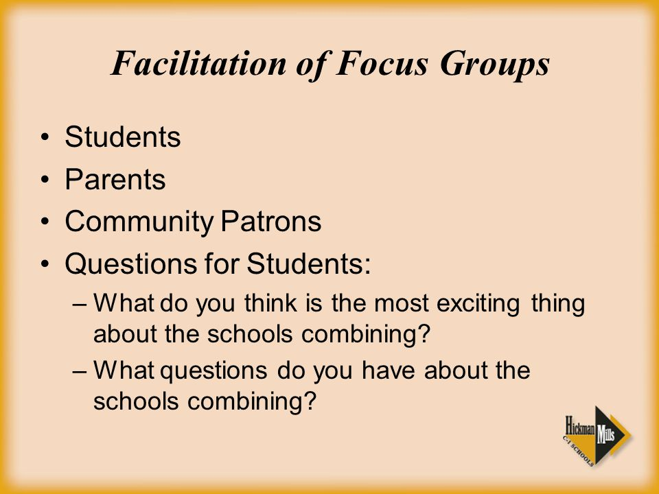 Facilitation of Focus Groups Students Parents Community Patrons Questions for Students: –What do you think is the most exciting thing about the schools combining.