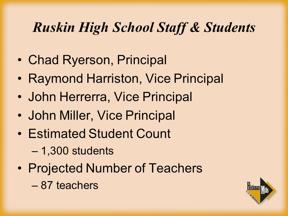 Ruskin High School Staff & Students Chad Ryerson, Principal Raymond Harriston, Vice Principal John Herrerra, Vice Principal John Miller, Vice Principal Estimated Student Count –1,300 students Projected Number of Teachers –87 teachers