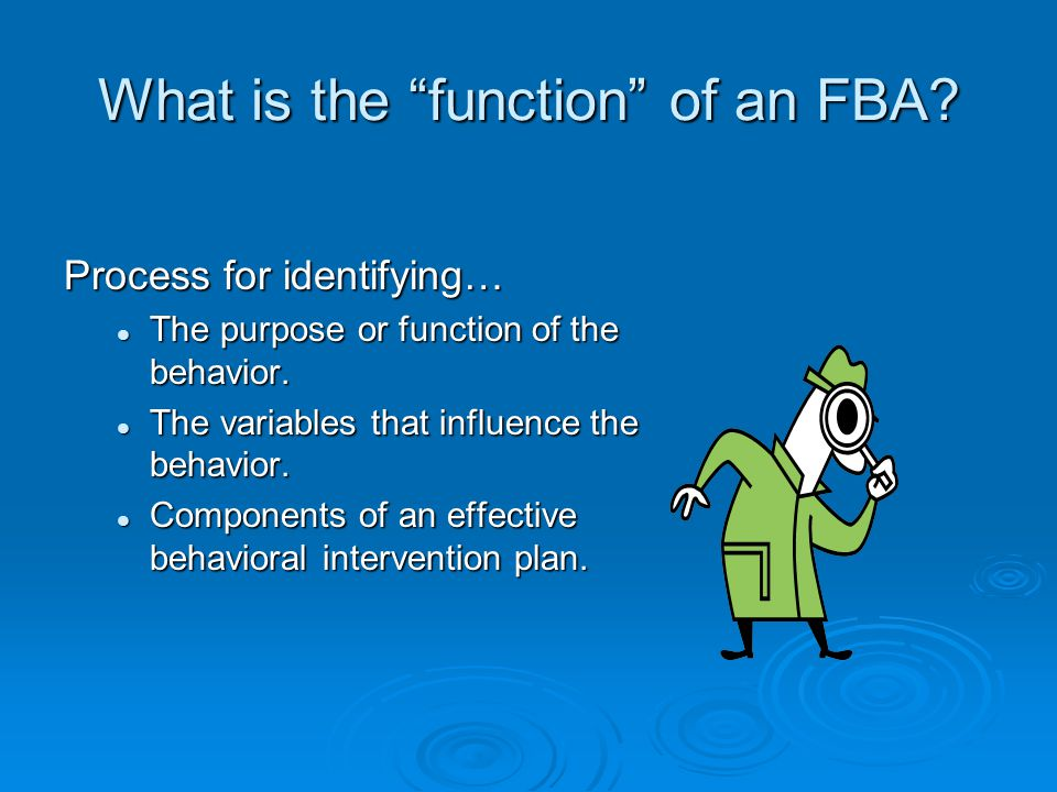 What is the function of an FBA. Process for identifying… The purpose or function of the behavior.