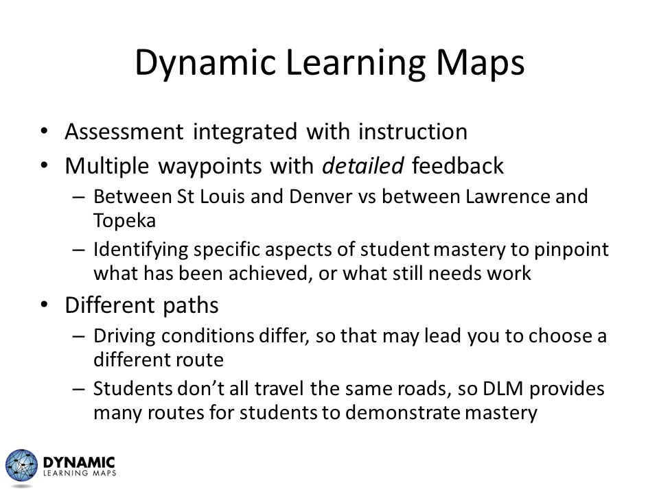 Dynamic Learning Maps Assessment integrated with instruction Multiple waypoints with detailed feedback – Between St Louis and Denver vs between Lawren