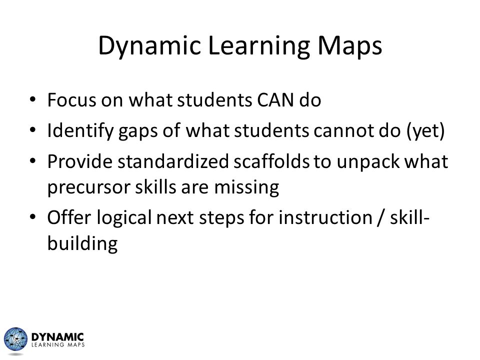Dynamic Learning Maps Focus on what students CAN do Identify gaps of what students cannot do (yet) Provide standardized scaffolds to unpack what precu