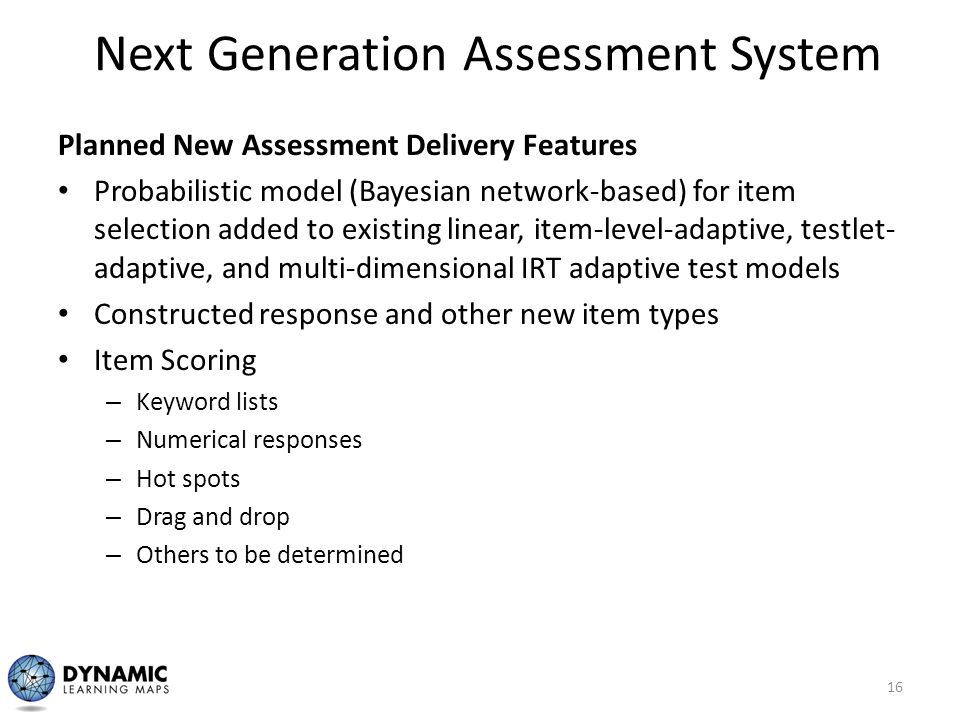 Next Generation Assessment System Planned New Assessment Delivery Features Probabilistic model (Bayesian network-based) for item selection added to ex