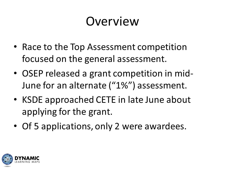"Overview Race to the Top Assessment competition focused on the general assessment. OSEP released a grant competition in mid- June for an alternate (""1"