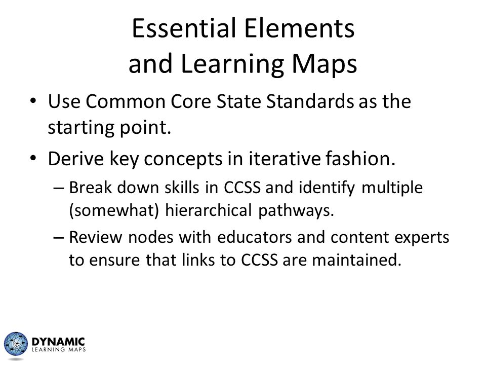 Essential Elements and Learning Maps Use Common Core State Standards as the starting point. Derive key concepts in iterative fashion. – Break down ski