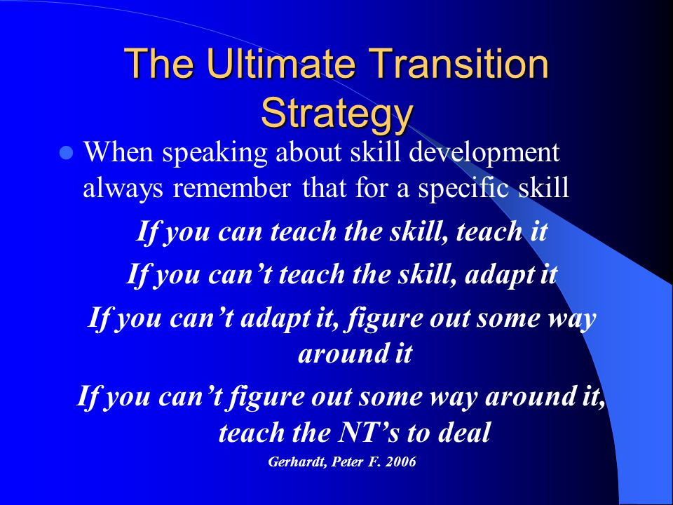 The Ultimate Transition Strategy When speaking about skill development always remember that for a specific skill If you can teach the skill, teach it
