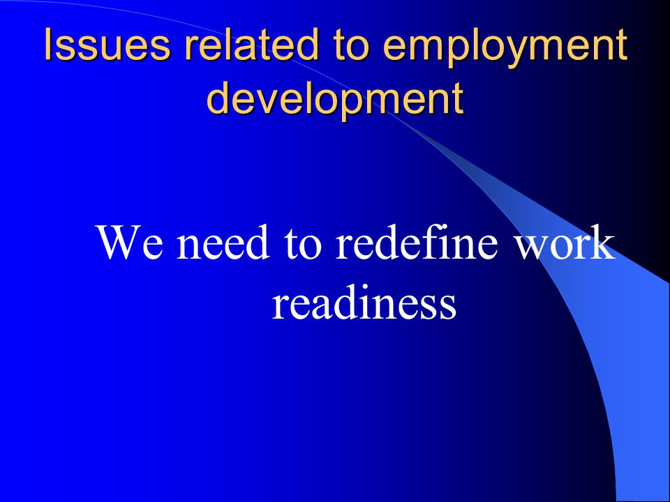 Issues related to employment development We need to redefine work readiness