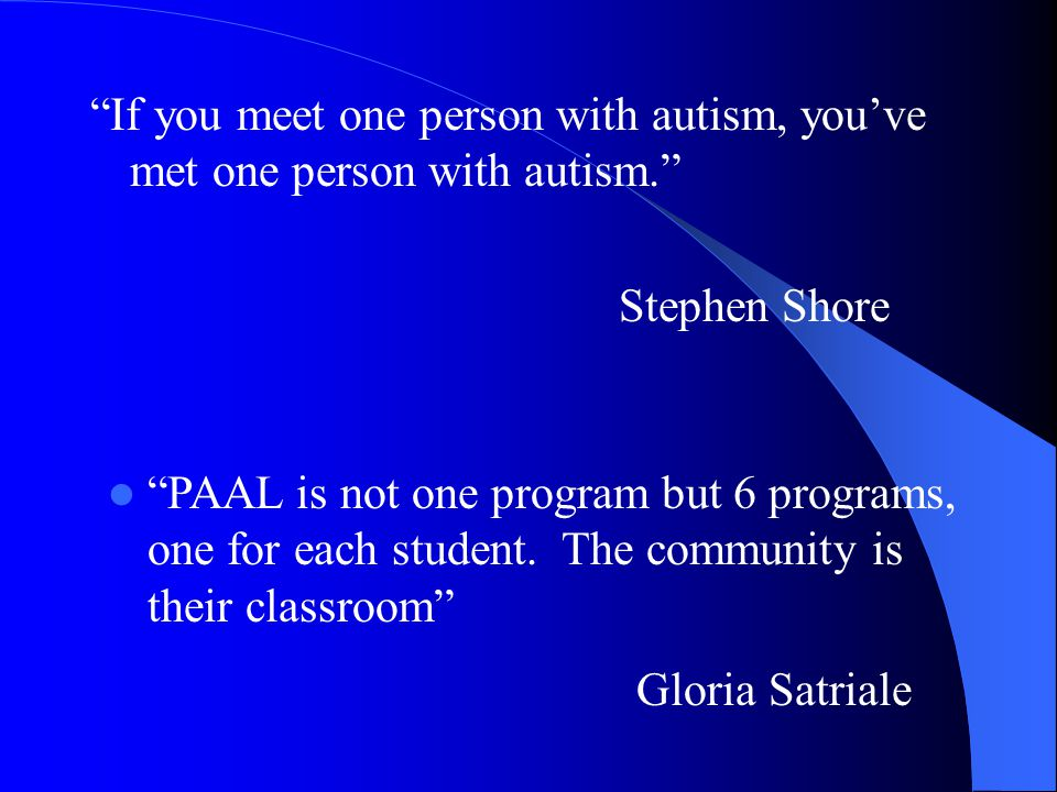"""""""If you meet one person with autism, you've met one person with autism."""" Stephen Shore """"PAAL is not one program but 6 programs, one for each student."""