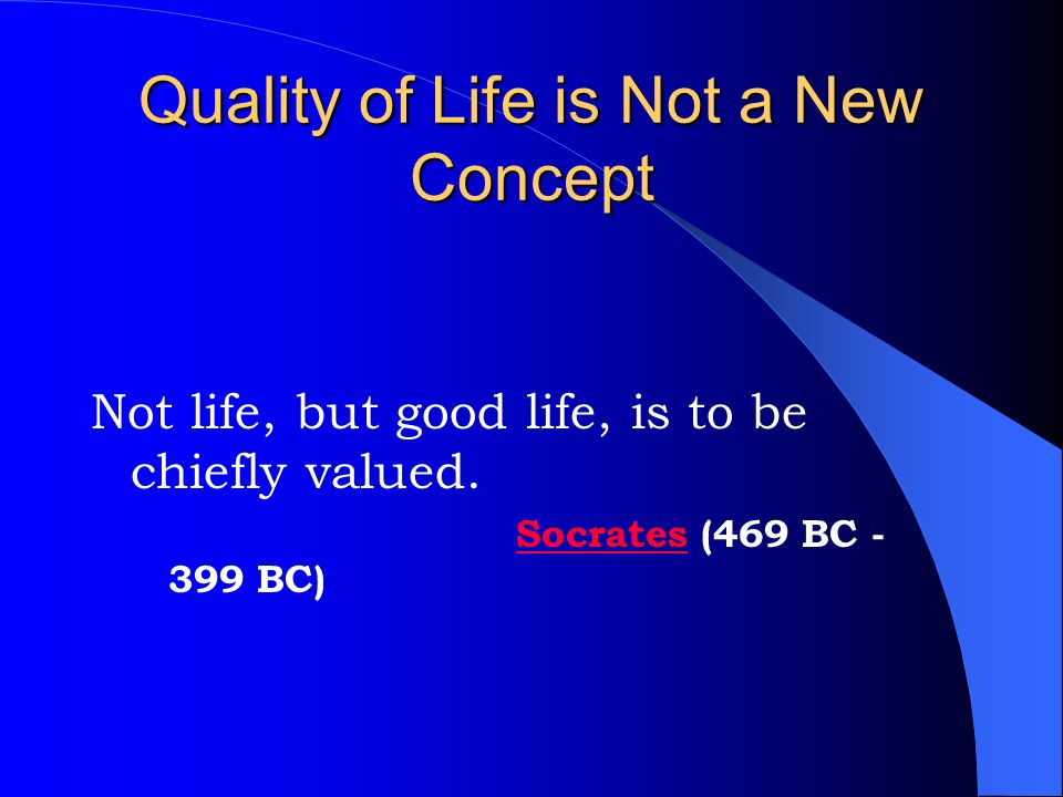 Quality of Life is Not a New Concept Not life, but good life, is to be chiefly valued.