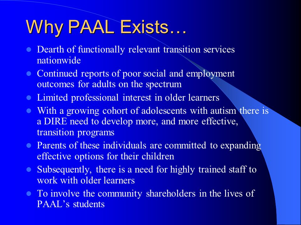 Why PAAL Exists… Dearth of functionally relevant transition services nationwide Continued reports of poor social and employment outcomes for adults on