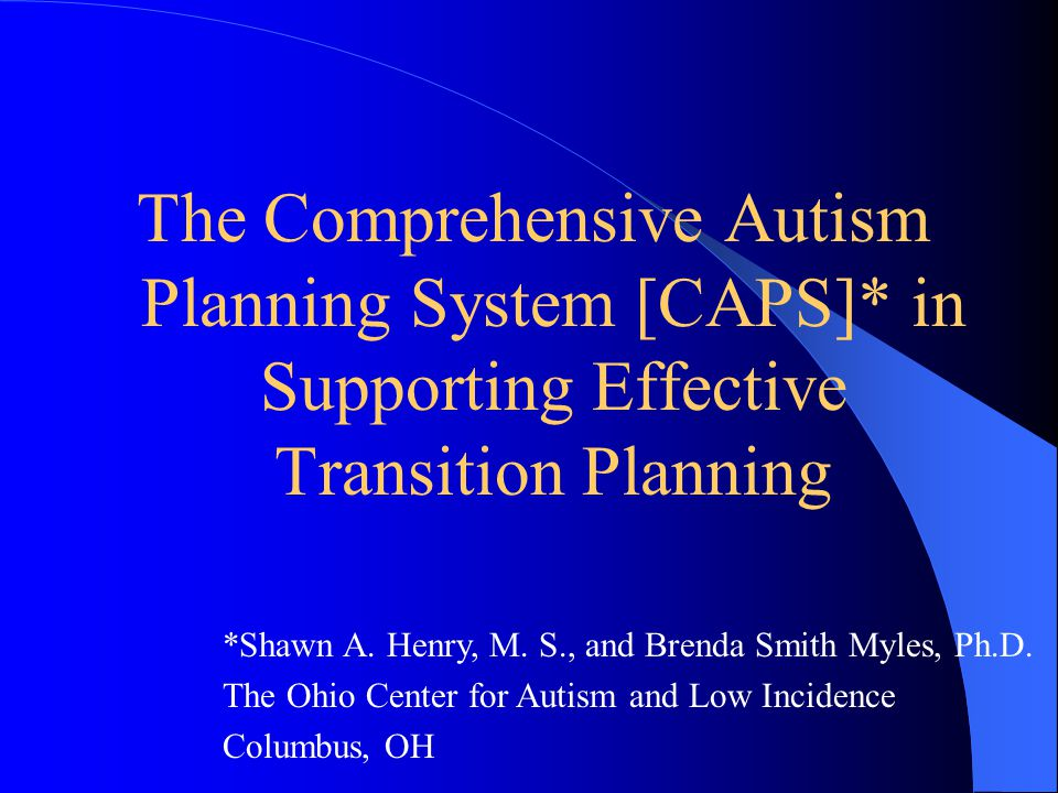 The Comprehensive Autism Planning System [CAPS]* in Supporting Effective Transition Planning *Shawn A. Henry, M. S., and Brenda Smith Myles, Ph.D. The
