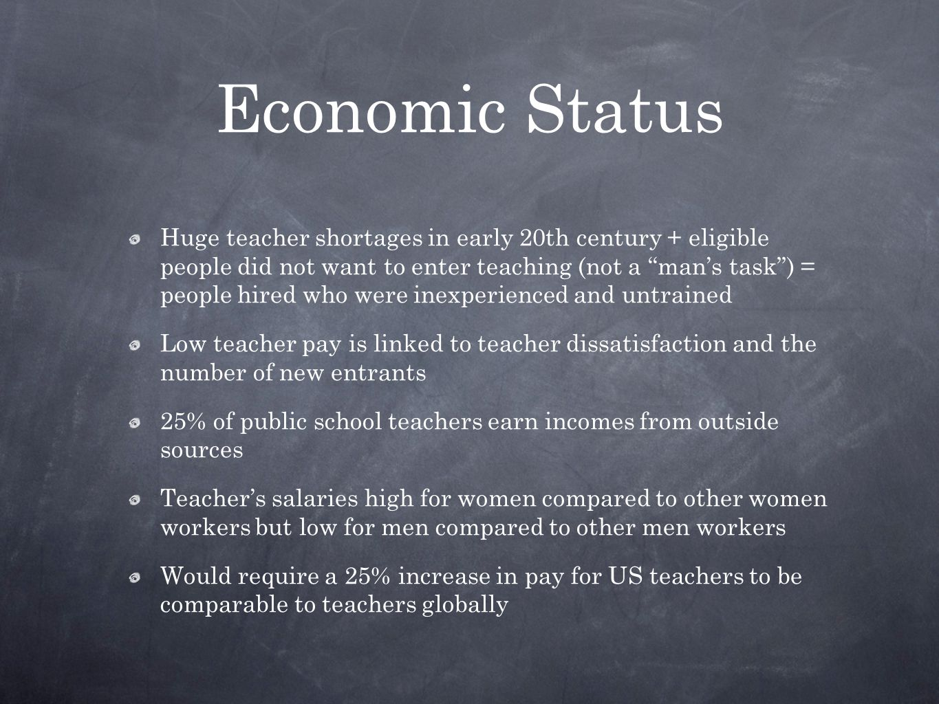 Economic Status Huge teacher shortages in early 20th century + eligible people did not want to enter teaching (not a man's task ) = people hired who were inexperienced and untrained Low teacher pay is linked to teacher dissatisfaction and the number of new entrants 25% of public school teachers earn incomes from outside sources Teacher's salaries high for women compared to other women workers but low for men compared to other men workers Would require a 25% increase in pay for US teachers to be comparable to teachers globally