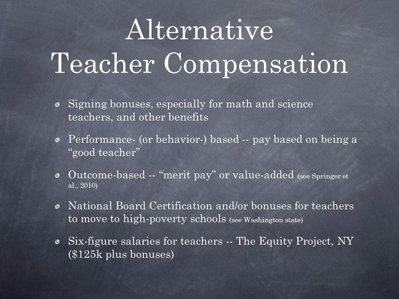Alternative Teacher Compensation Signing bonuses, especially for math and science teachers, and other benefits Performance- (or behavior-) based -- pay based on being a good teacher Outcome-based -- merit pay or value-added (see Springer et al., 2010) National Board Certification and/or bonuses for teachers to move to high-poverty schools (see Washington state) Six-figure salaries for teachers -- The Equity Project, NY ($125k plus bonuses)