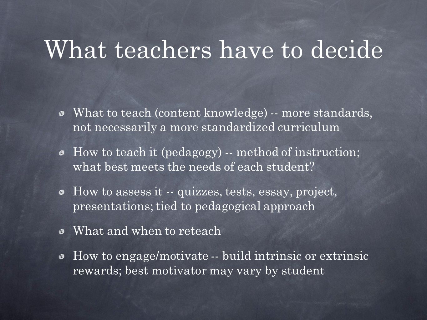 What teachers have to decide What to teach (content knowledge) -- more standards, not necessarily a more standardized curriculum How to teach it (pedagogy) -- method of instruction; what best meets the needs of each student.