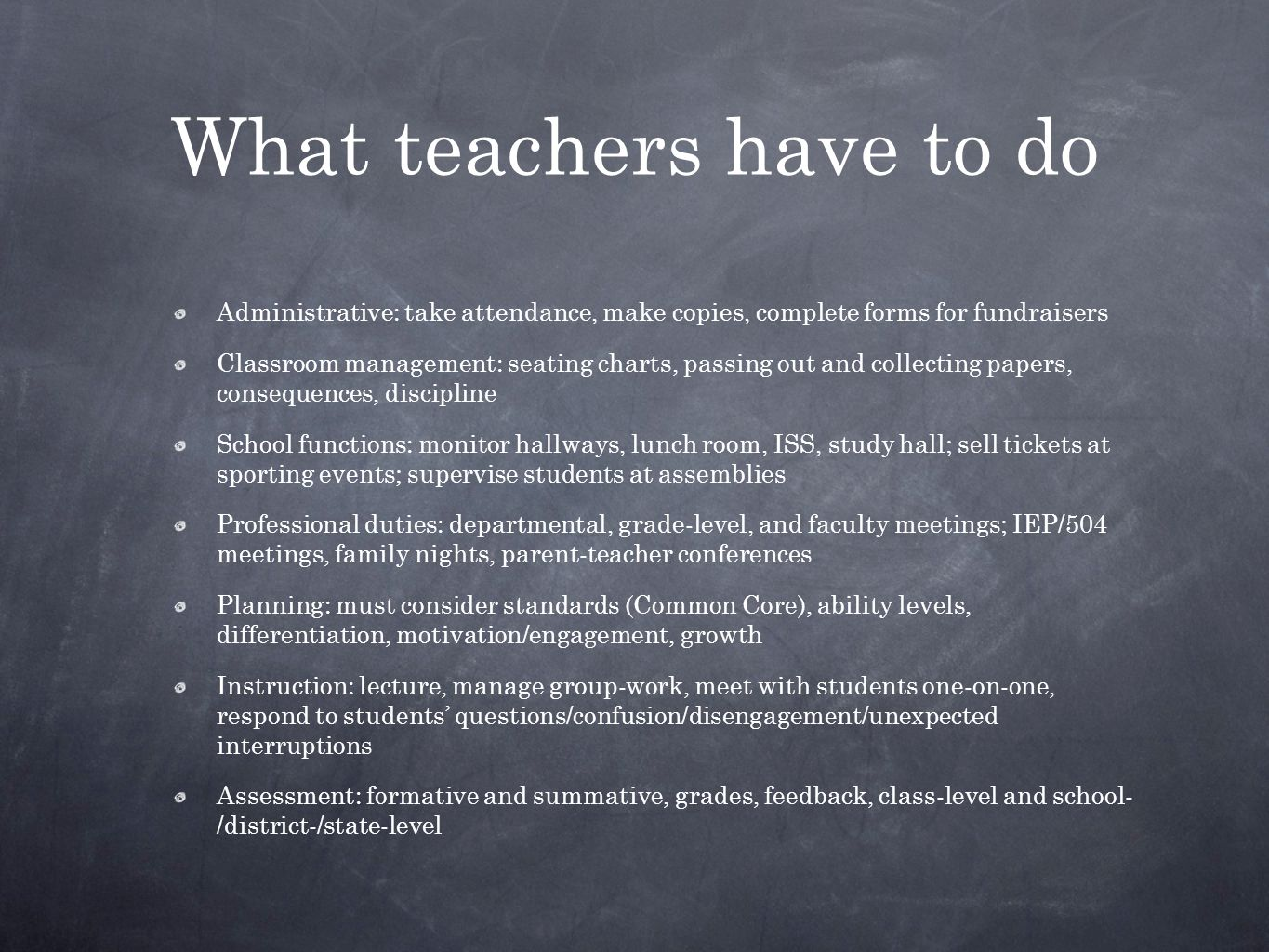 What teachers have to do Administrative: take attendance, make copies, complete forms for fundraisers Classroom management: seating charts, passing out and collecting papers, consequences, discipline School functions: monitor hallways, lunch room, ISS, study hall; sell tickets at sporting events; supervise students at assemblies Professional duties: departmental, grade-level, and faculty meetings; IEP/504 meetings, family nights, parent-teacher conferences Planning: must consider standards (Common Core), ability levels, differentiation, motivation/engagement, growth Instruction: lecture, manage group-work, meet with students one-on-one, respond to students' questions/confusion/disengagement/unexpected interruptions Assessment: formative and summative, grades, feedback, class-level and school- /district-/state-level