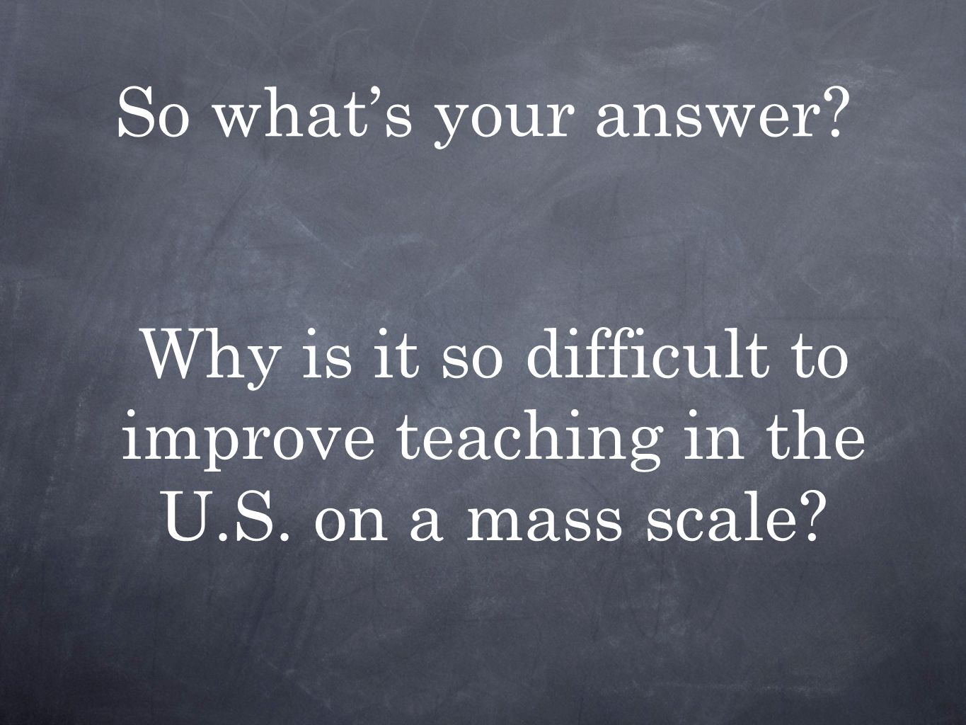 So what's your answer Why is it so difficult to improve teaching in the U.S. on a mass scale