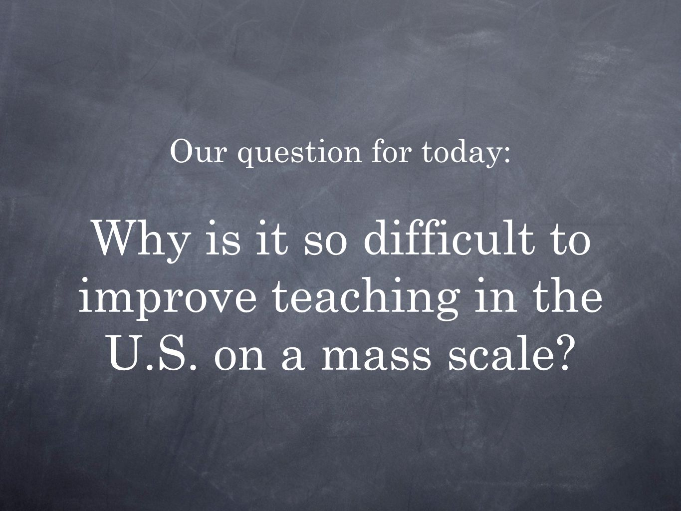 Our question for today: Why is it so difficult to improve teaching in the U.S. on a mass scale