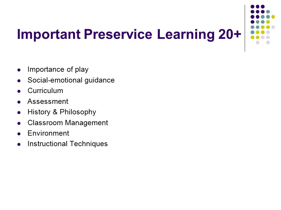 Important Preservice Learning 20+ Importance of play Social-emotional guidance Curriculum Assessment History & Philosophy Classroom Management Environment Instructional Techniques