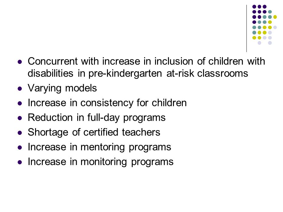 Concurrent with increase in inclusion of children with disabilities in pre-kindergarten at-risk classrooms Varying models Increase in consistency for children Reduction in full-day programs Shortage of certified teachers Increase in mentoring programs Increase in monitoring programs