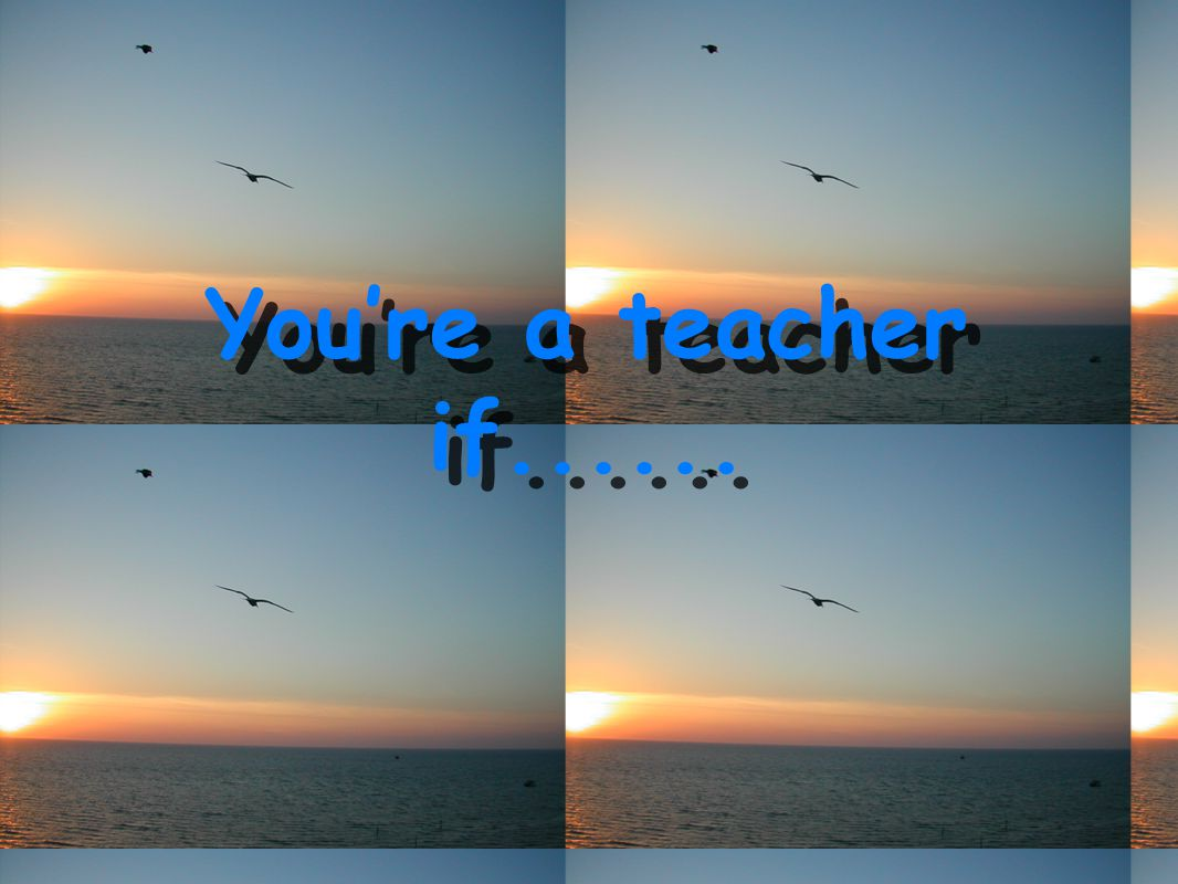 ...kids are motivated! You're a teacher if....