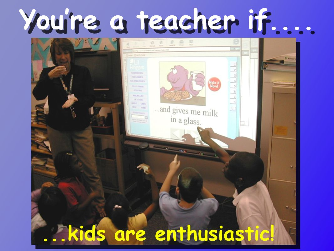 ...kids are enthusiastic! You're a teacher if....