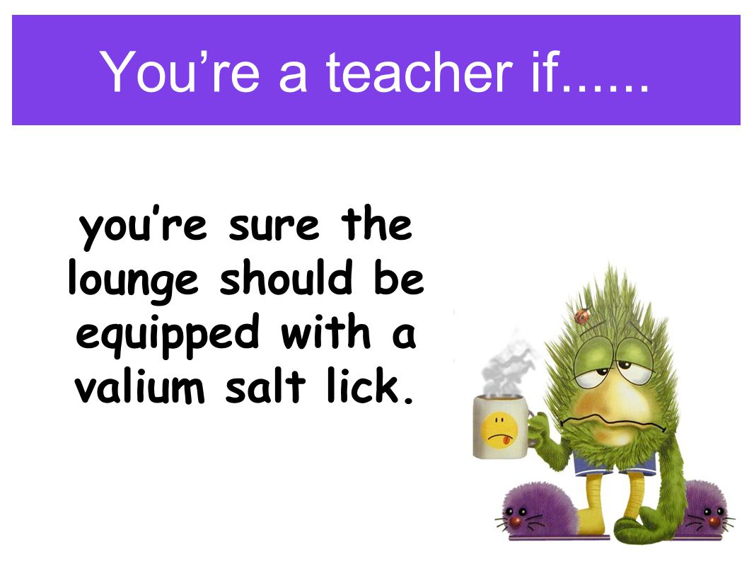 You're a teacher if...... you're sure the lounge should be equipped with a valium salt lick.