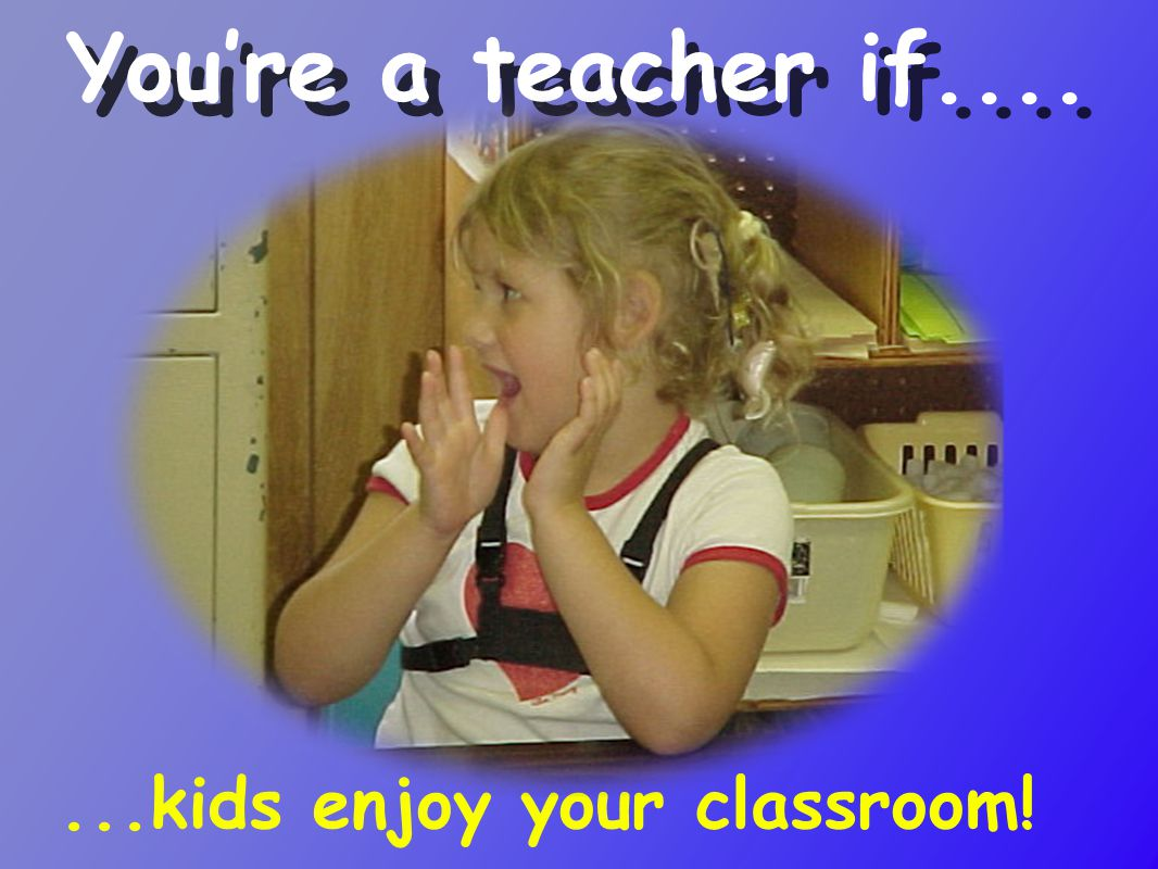 ...kids enjoy your classroom! You're a teacher if....