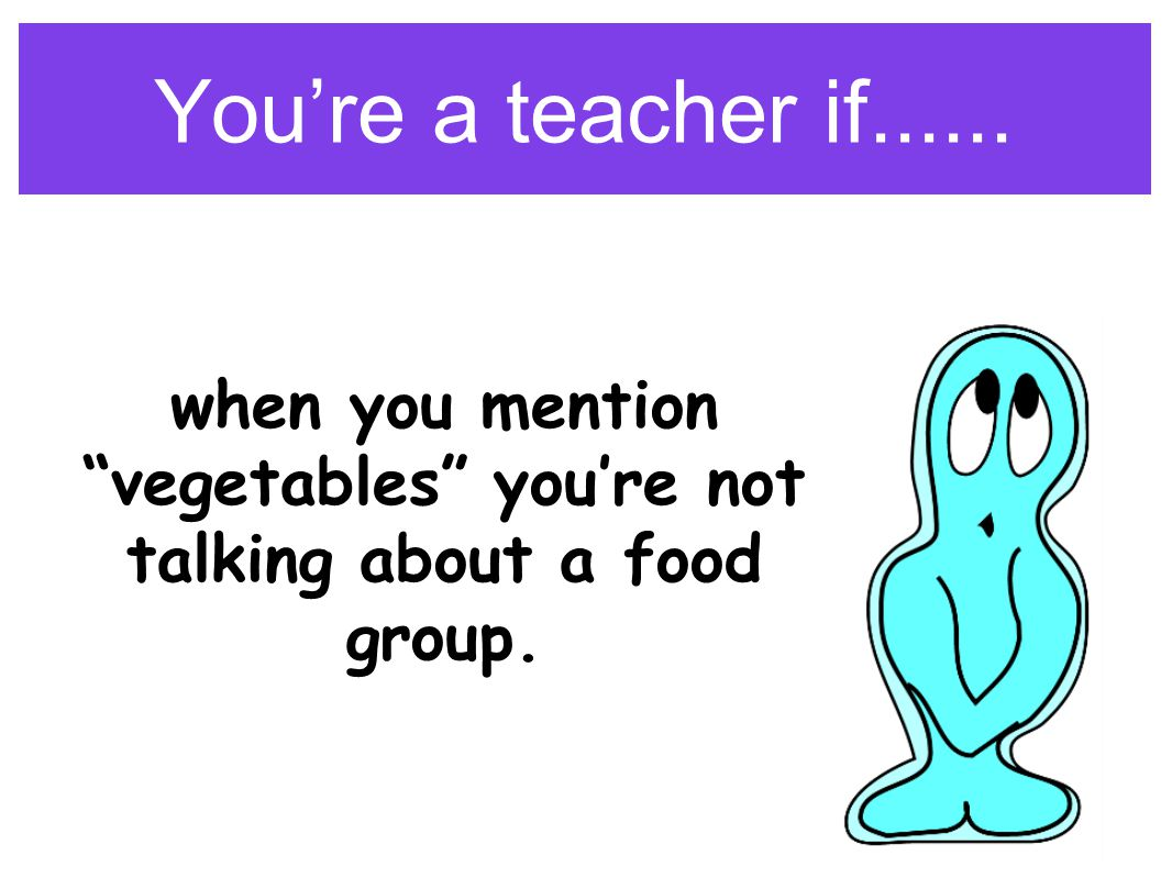 You're a teacher if...... when you mention vegetables you're not talking about a food group.