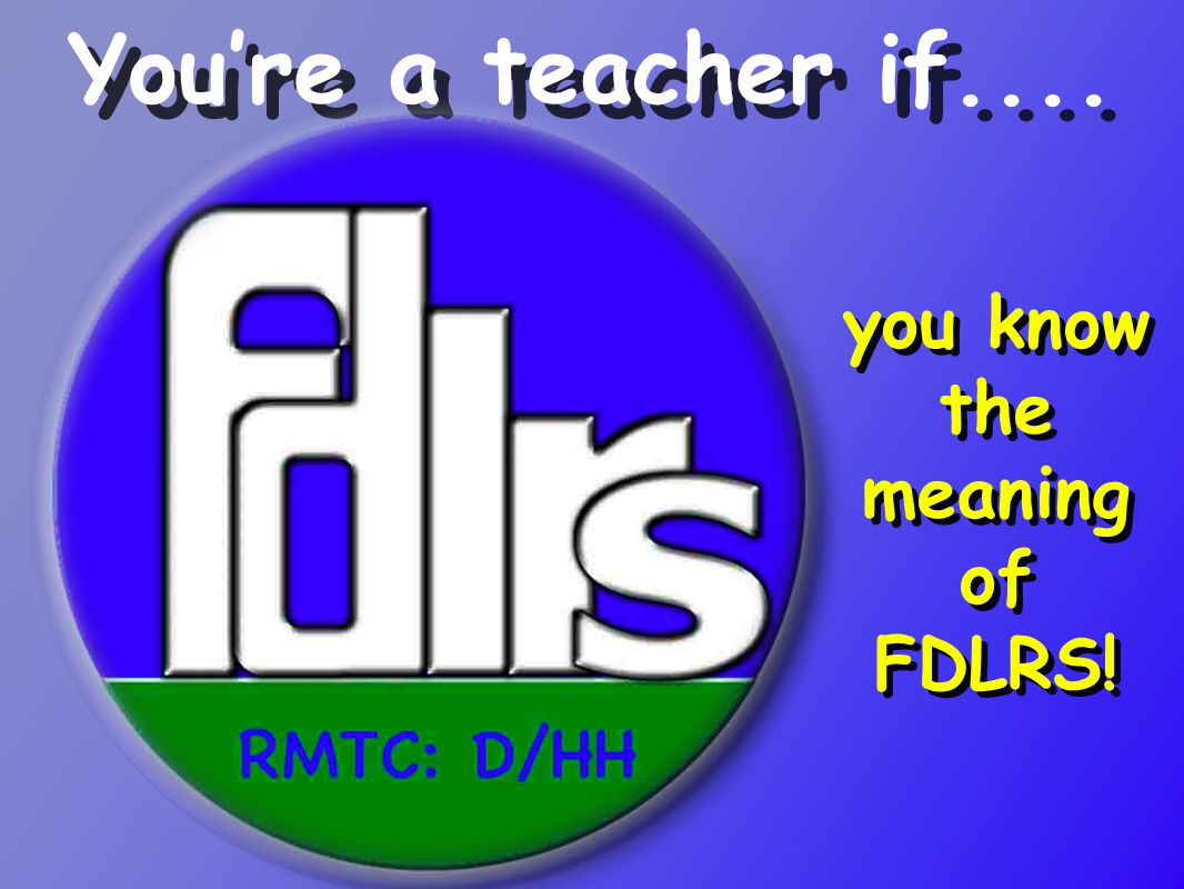 you know the meaning of FDLRS! You're a teacher if....