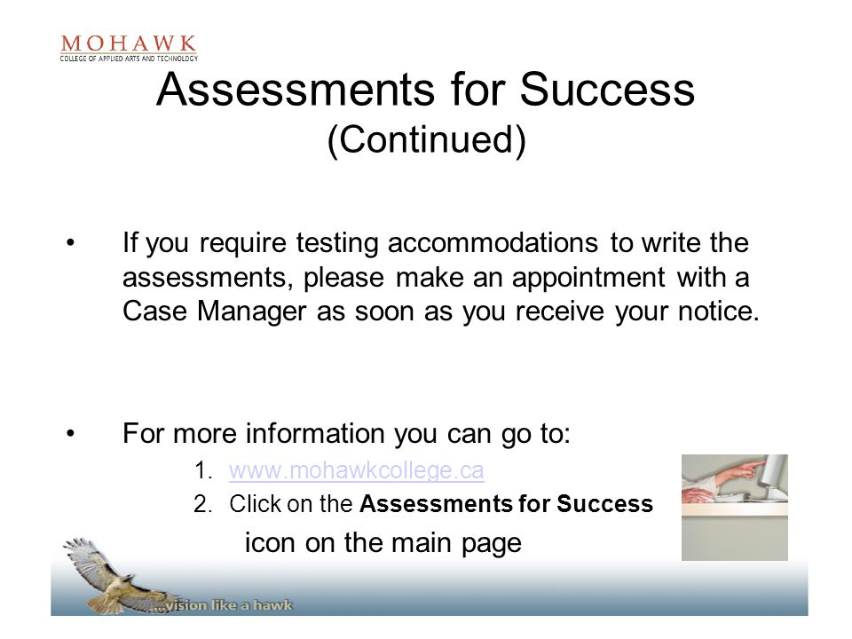 Assessments for Success (Continued) If you require testing accommodations to write the assessments, please make an appointment with a Case Manager as soon as you receive your notice.