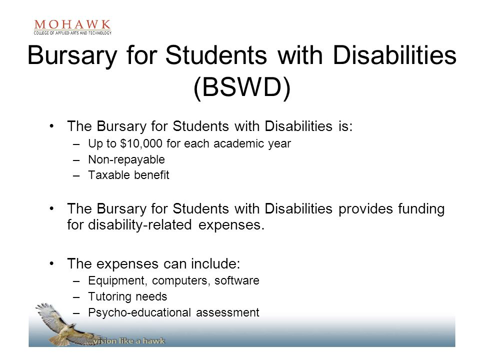 Bursary for Students with Disabilities (BSWD) The Bursary for Students with Disabilities is: –Up to $10,000 for each academic year –Non-repayable –Taxable benefit The Bursary for Students with Disabilities provides funding for disability-related expenses.