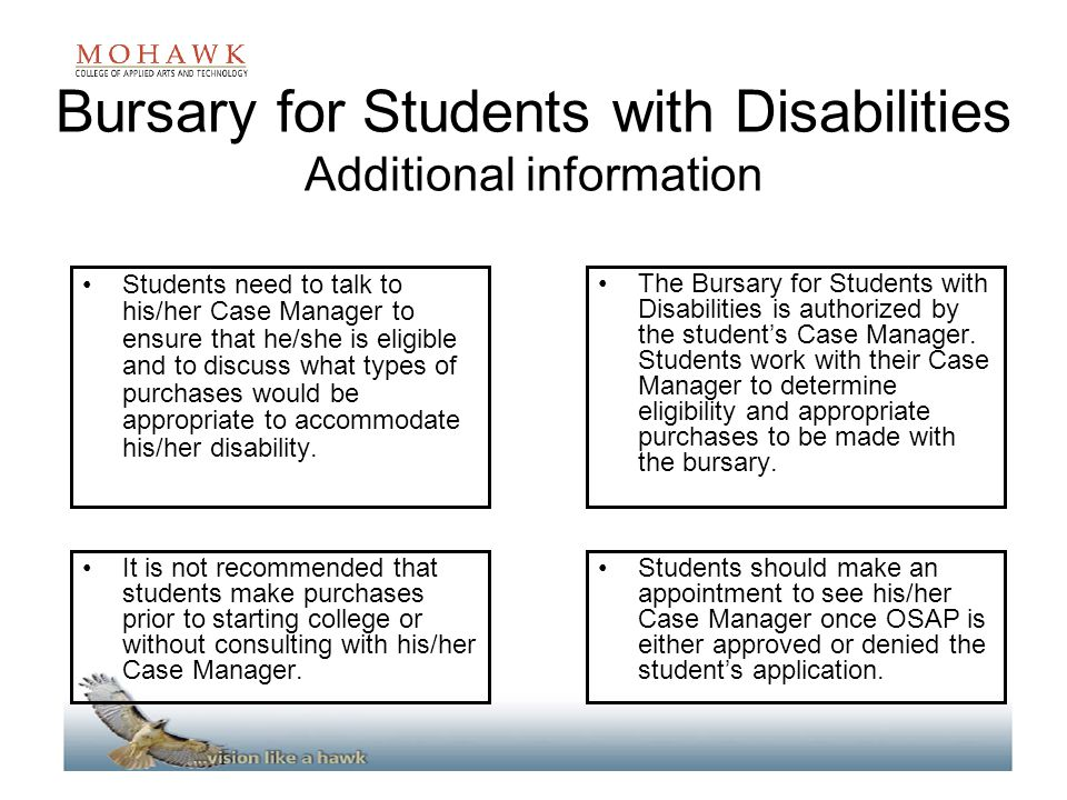 Bursary for Students with Disabilities Additional information Students need to talk to his/her Case Manager to ensure that he/she is eligible and to discuss what types of purchases would be appropriate to accommodate his/her disability.