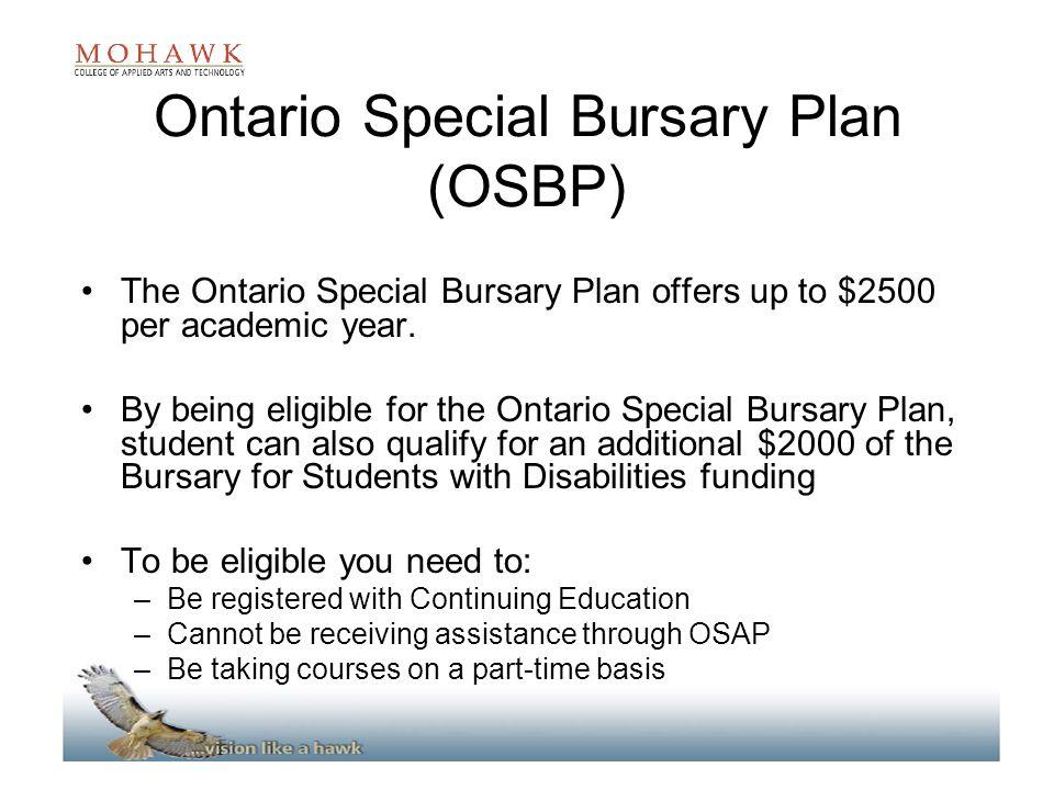 Ontario Special Bursary Plan (OSBP) The Ontario Special Bursary Plan offers up to $2500 per academic year. By being eligible for the Ontario Special B