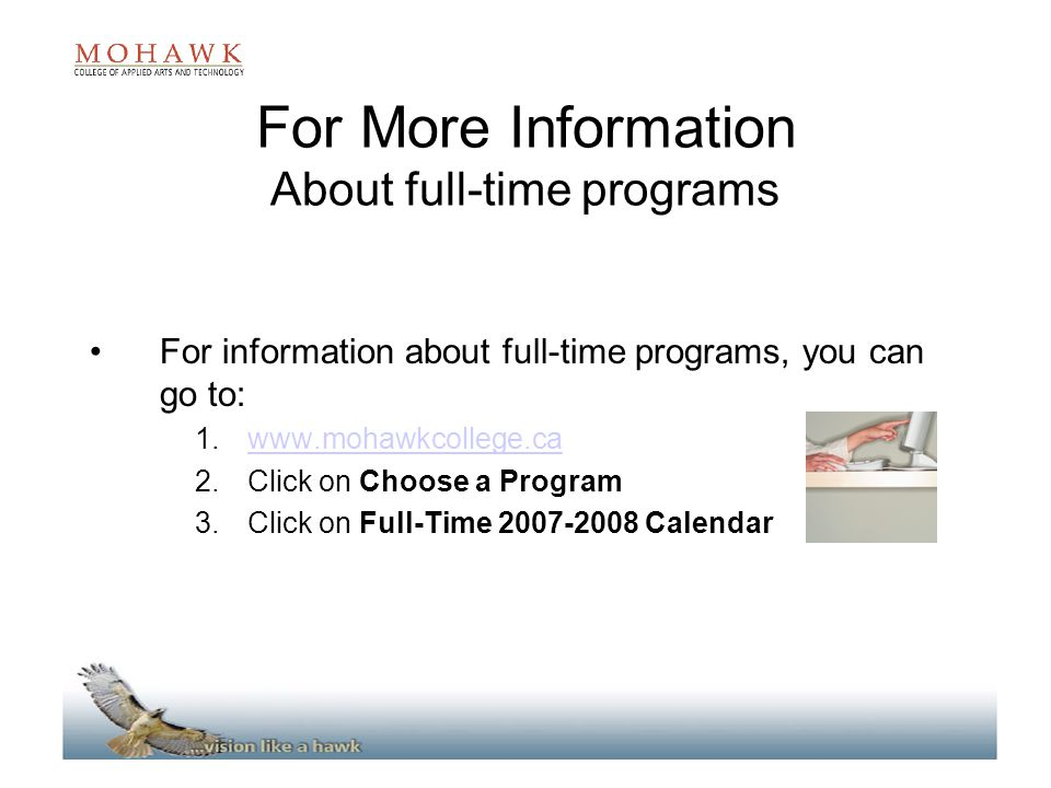 For More Information About full-time programs For information about full-time programs, you can go to: 1.www.mohawkcollege.cawww.mohawkcollege.ca 2.Click on Choose a Program 3.Click on Full-Time 2007-2008 Calendar