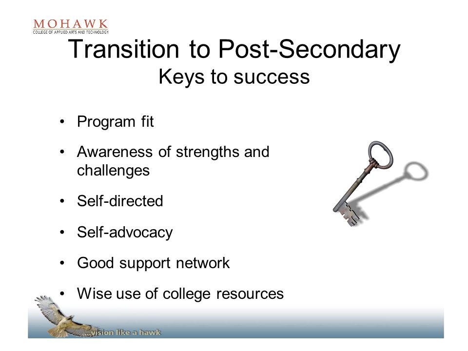 Transition to Post-Secondary Keys to success Program fit Awareness of strengths and challenges Self-directed Self-advocacy Good support network Wise use of college resources
