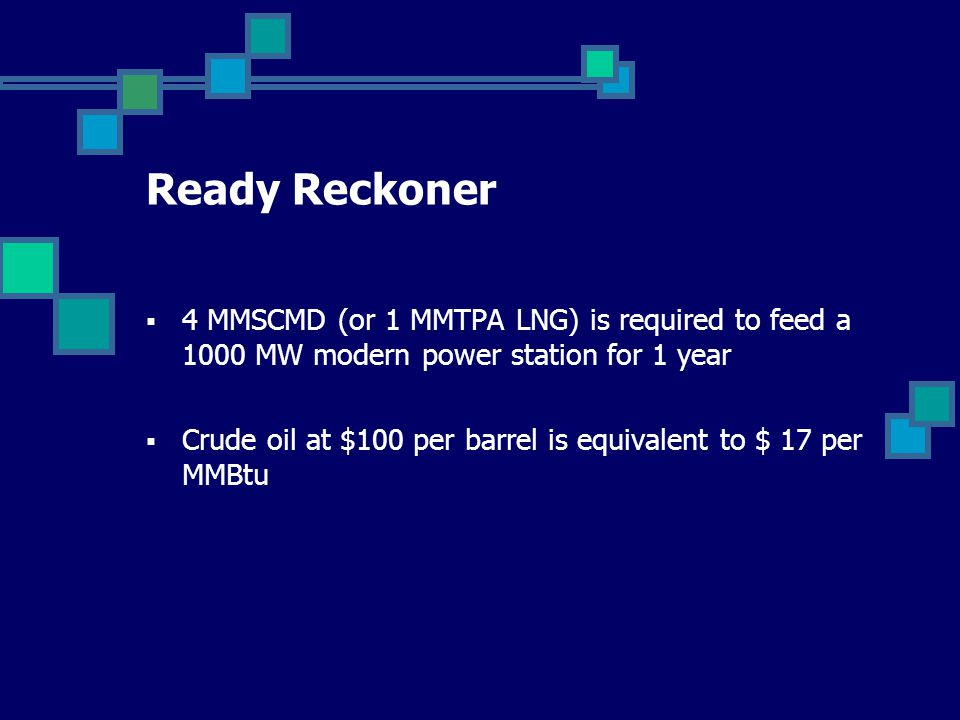 Ready Reckoner  4 MMSCMD (or 1 MMTPA LNG) is required to feed a 1000 MW modern power station for 1 year  Crude oil at $100 per barrel is equivalent to $ 17 per MMBtu