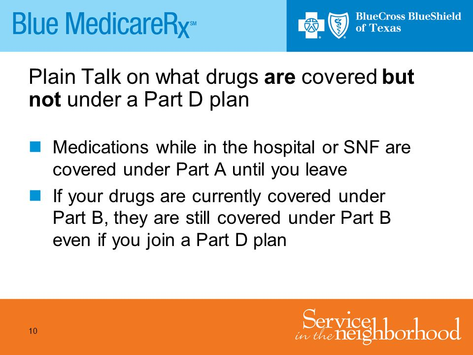 10 Plain Talk on what drugs are covered but not under a Part D plan Medications while in the hospital or SNF are covered under Part A until you leave