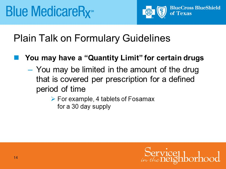 "14 Plain Talk on Formulary Guidelines You may have a ""Quantity Limit"" for certain drugs –You may be limited in the amount of the drug that is covered"