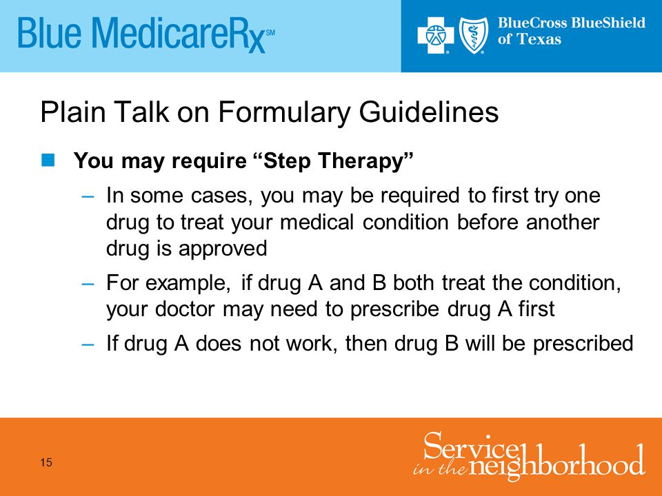 "15 Plain Talk on Formulary Guidelines You may require ""Step Therapy"" –In some cases, you may be required to first try one drug to treat your medical c"
