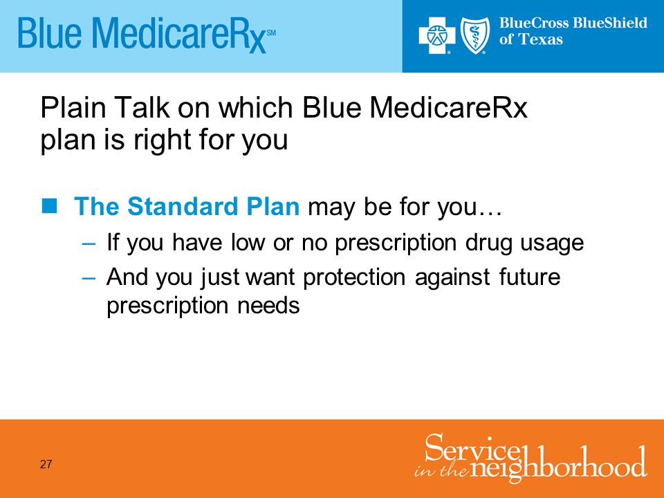 27 Plain Talk on which Blue MedicareRx plan is right for you The Standard Plan may be for you… –If you have low or no prescription drug usage –And you